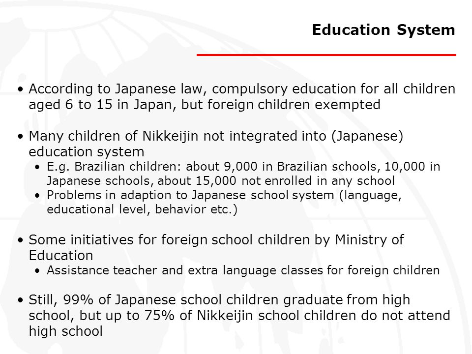 Education System According to Japanese law, compulsory education for all children aged 6 to 15 in Japan, but foreign children exempted.