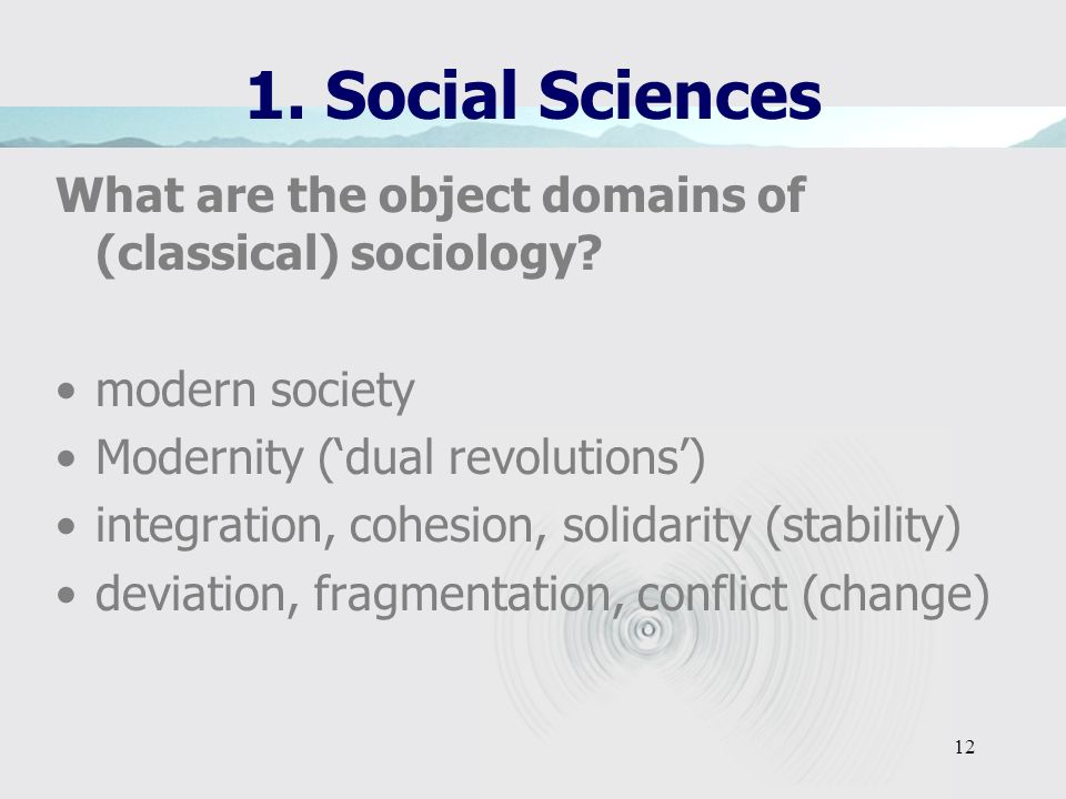 1. Social Sciences What are the object domains of (classical) sociology modern society. Modernity ('dual revolutions')