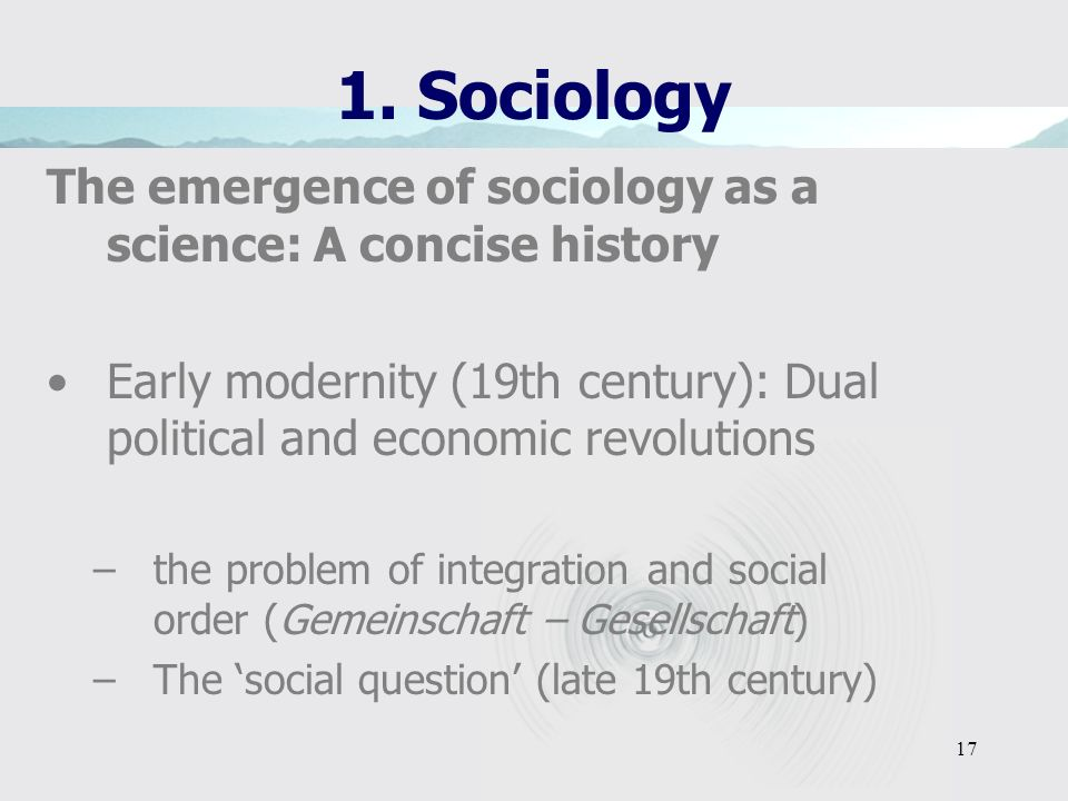 1. Sociology The emergence of sociology as a science: A concise history. Early modernity (19th century): Dual political and economic revolutions.