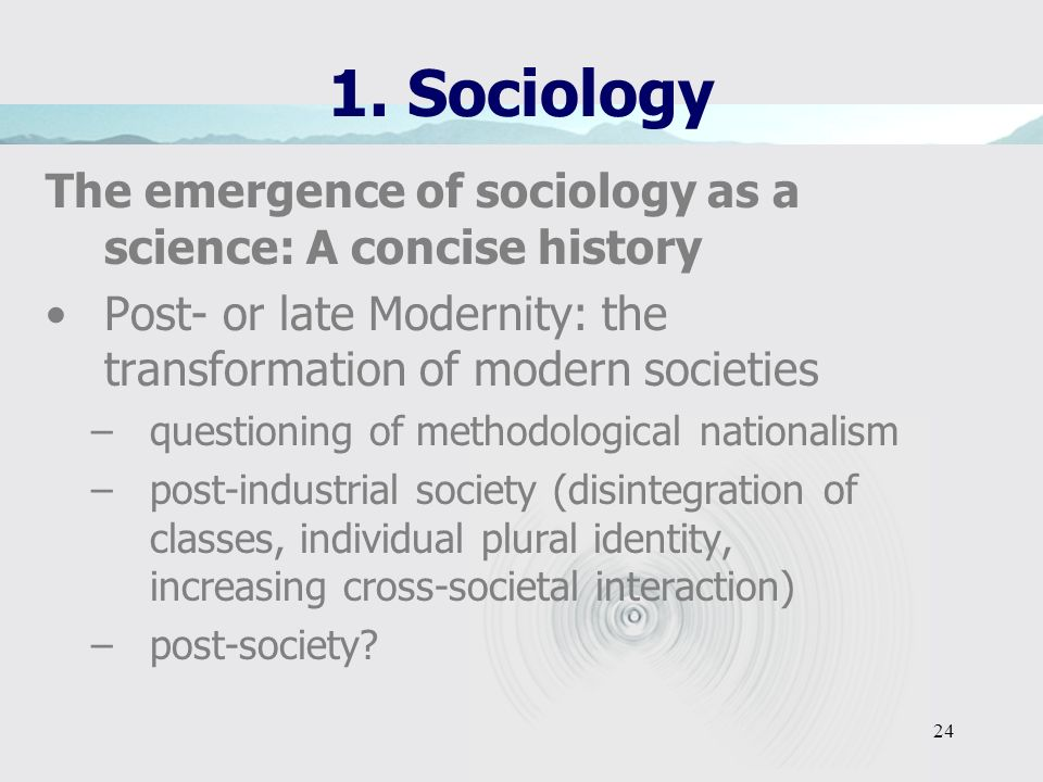 1. Sociology The emergence of sociology as a science: A concise history. Post- or late Modernity: the transformation of modern societies.