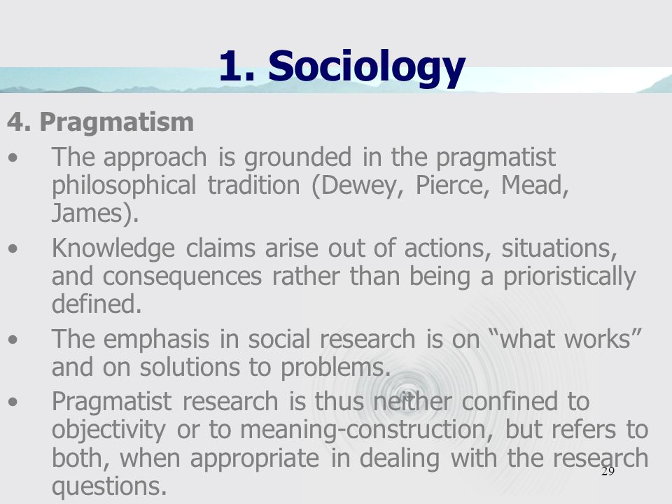 1. Sociology 4. Pragmatism. The approach is grounded in the pragmatist philosophical tradition (Dewey, Pierce, Mead, James).