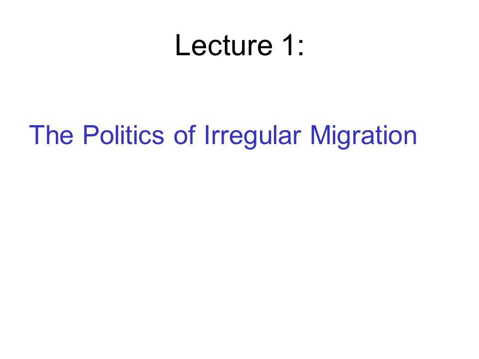 Lecture 1: The Politics of Irregular Migration