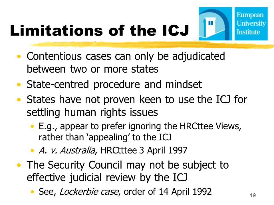 Limitations of the ICJ Contentious cases can only be adjudicated between two or more states. State-centred procedure and mindset.