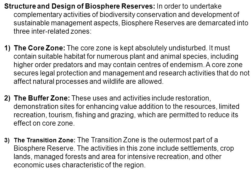 Structure and Design of Biosphere Reserves: In order to undertake complementary activities of biodiversity conservation and development of sustainable management aspects, Biosphere Reserves are demarcated into three inter-related zones: