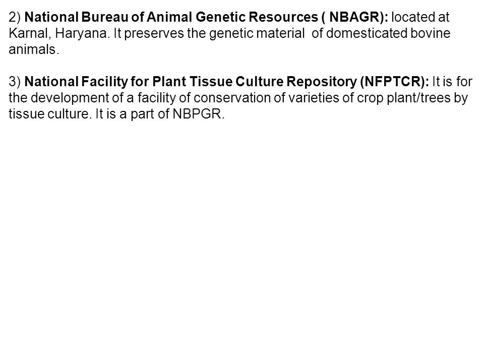 2) National Bureau of Animal Genetic Resources ( NBAGR): located at Karnal, Haryana. It preserves the genetic material of domesticated bovine animals.