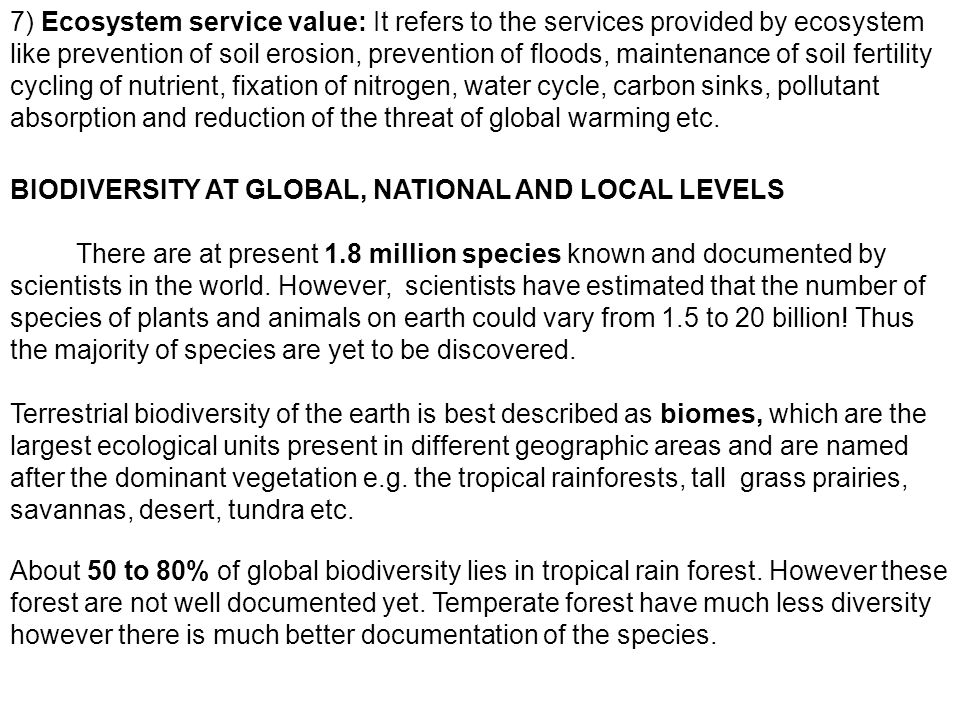 7) Ecosystem service value: It refers to the services provided by ecosystem like prevention of soil erosion, prevention of floods, maintenance of soil fertility cycling of nutrient, fixation of nitrogen, water cycle, carbon sinks, pollutant absorption and reduction of the threat of global warming etc.