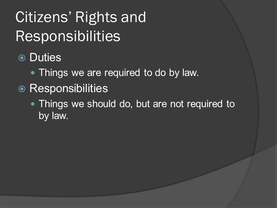 citizens rights and responsibilities Canadian citizens have rights and responsibilities these come to us from our history, are secured by canadian law, and reflect our shared traditions, identity, and values canadian law has several sources, including laws passed by parliament and the provincial legislatures, english common law, the civil.