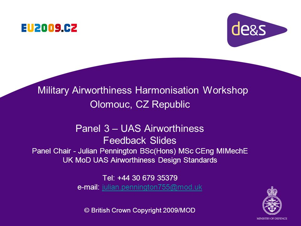 Military Airworthiness Harmonisation Workshop Olomouc, CZ Republic Panel 3 – UAS Airworthiness Feedback Slides Panel Chair - Julian Pennington BSc(Hons) MSc CEng MIMechE UK MoD UAS Airworthiness Design Standards Tel: +44 30 679 35379 e-mail: julian.pennington755@mod.uk © British Crown Copyright 2009/MOD