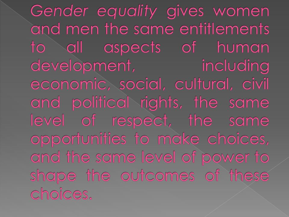 Gender equality gives women and men the same entitlements to all aspects of human development, including economic, social, cultural, civil and political rights, the same level of respect, the same opportunities to make choices, and the same level of power to shape the outcomes of these choices.