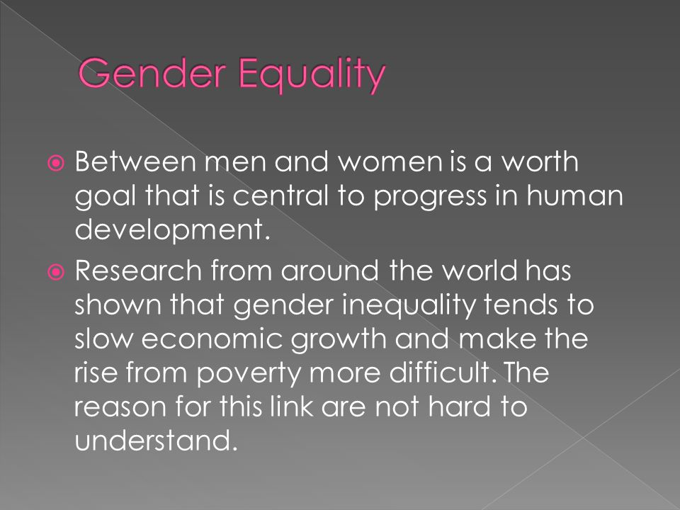 Gender Equality Between men and women is a worth goal that is central to progress in human development.