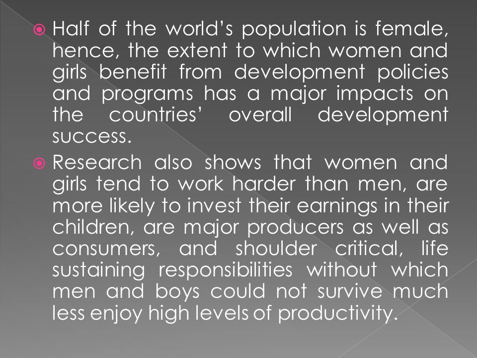 Half of the world's population is female, hence, the extent to which women and girls benefit from development policies and programs has a major impacts on the countries' overall development success.