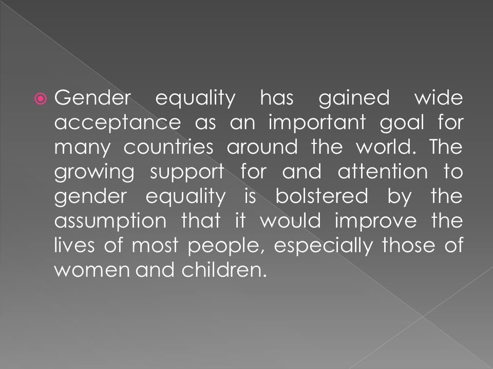 Gender equality has gained wide acceptance as an important goal for many countries around the world.