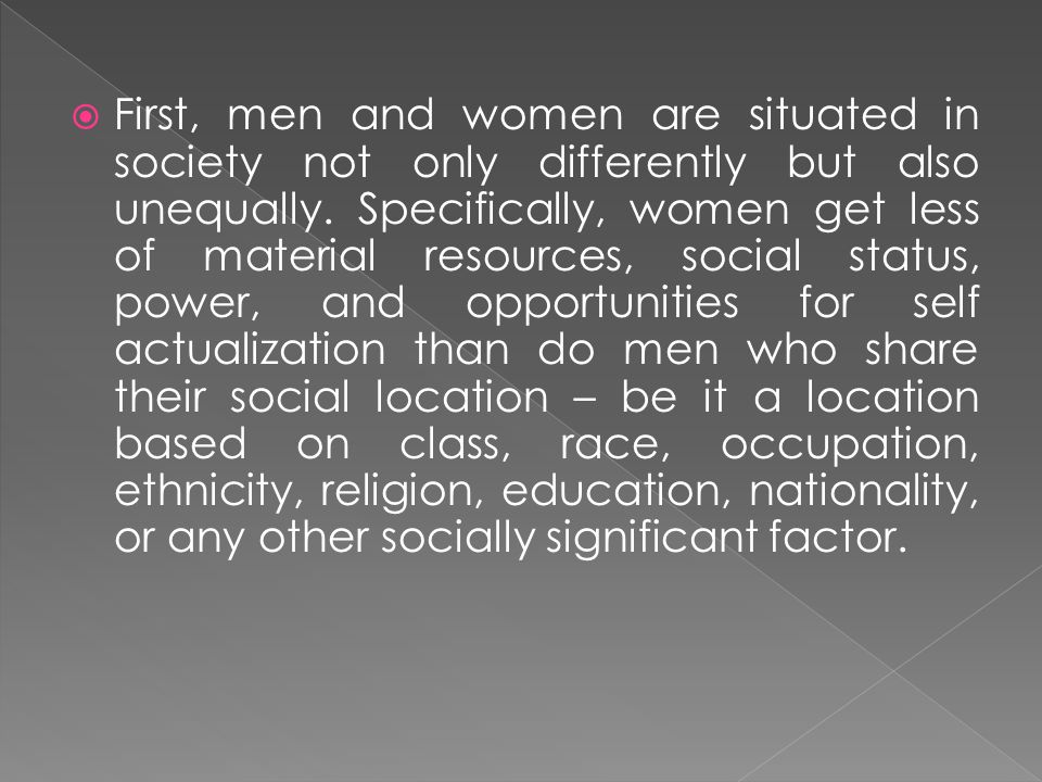 First, men and women are situated in society not only differently but also unequally.