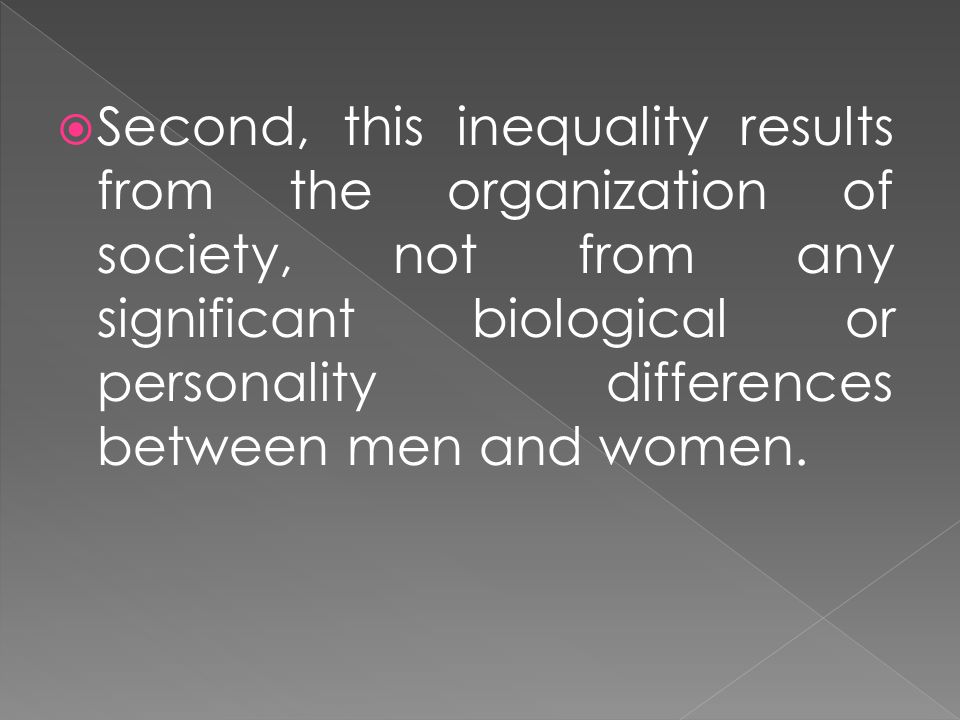 Second, this inequality results from the organization of society, not from any significant biological or personality differences between men and women.