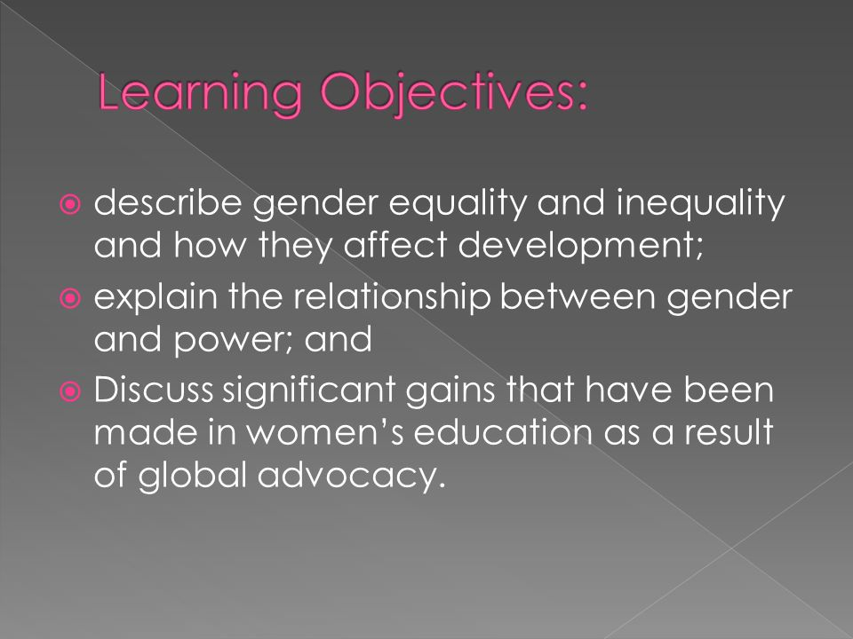 Learning Objectives: describe gender equality and inequality and how they affect development; explain the relationship between gender and power; and.