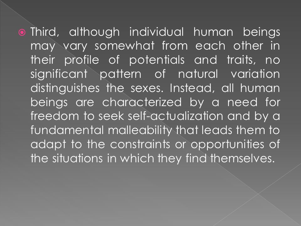 Third, although individual human beings may vary somewhat from each other in their profile of potentials and traits, no significant pattern of natural variation distinguishes the sexes.