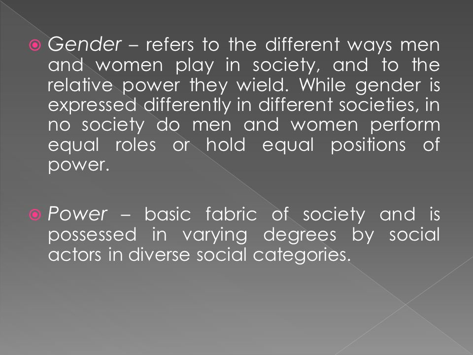 Gender – refers to the different ways men and women play in society, and to the relative power they wield. While gender is expressed differently in different societies, in no society do men and women perform equal roles or hold equal positions of power.