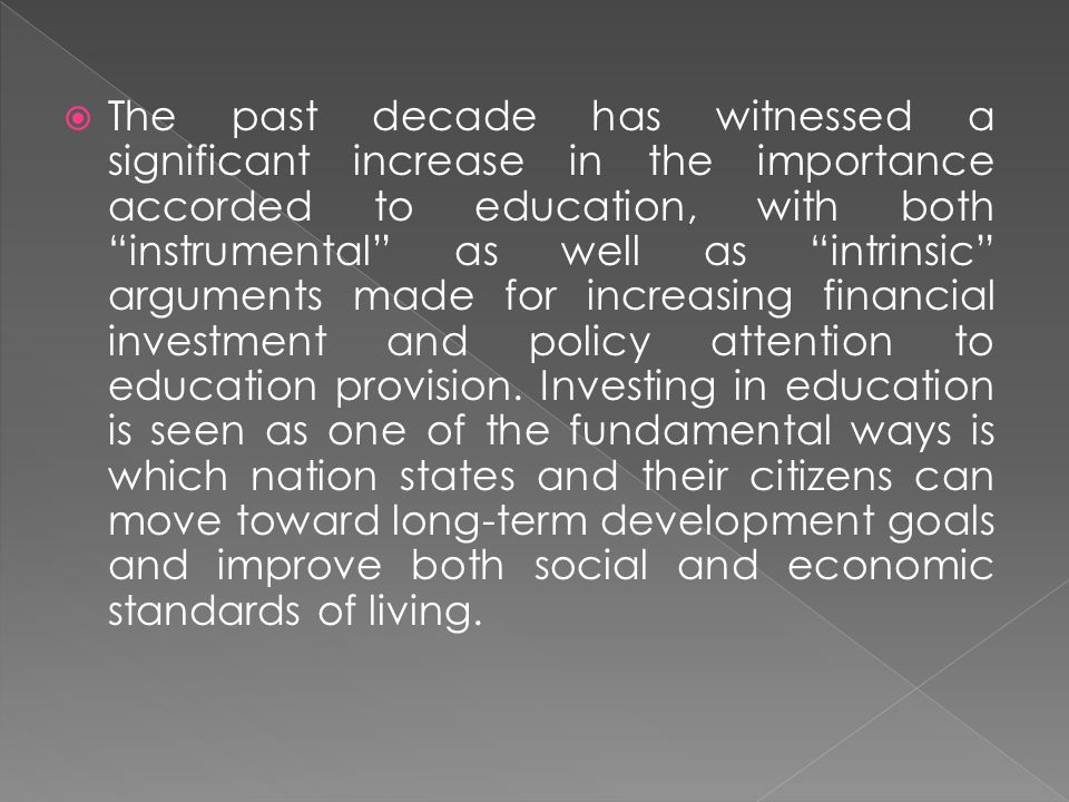 The past decade has witnessed a significant increase in the importance accorded to education, with both instrumental as well as intrinsic arguments made for increasing financial investment and policy attention to education provision.