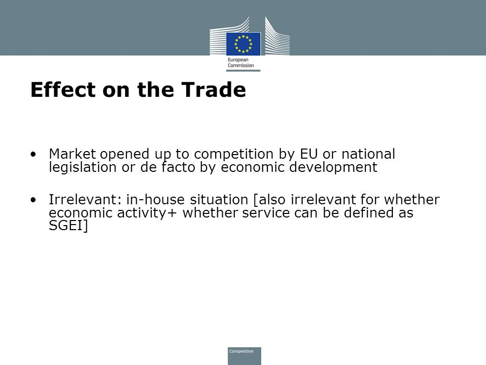 Effect on the Trade Market opened up to competition by EU or national legislation or de facto by economic development.