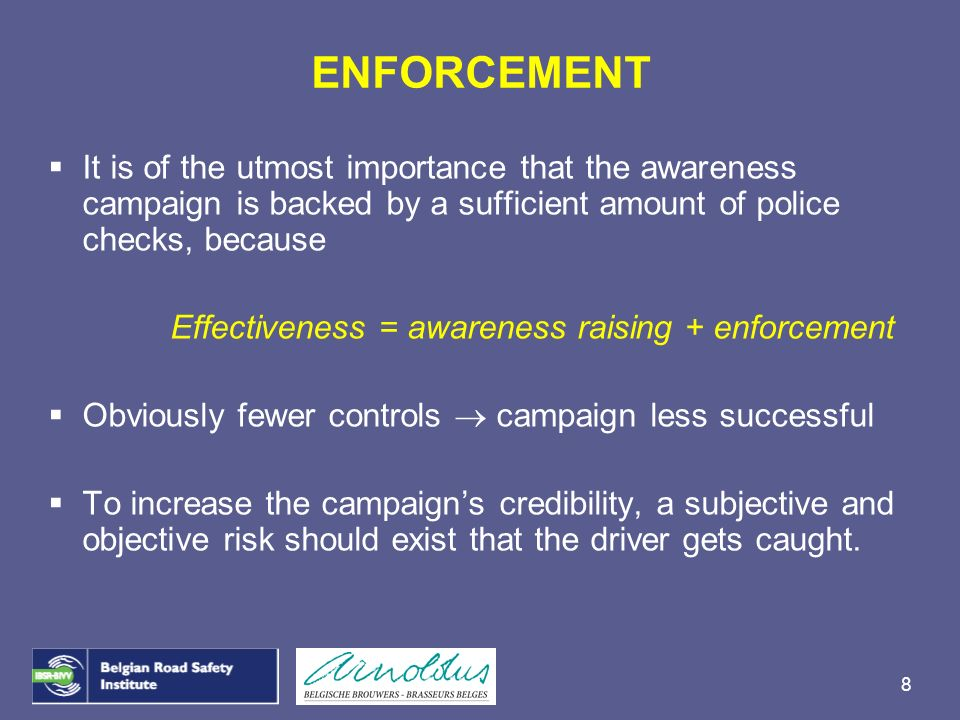 ENFORCEMENTIt is of the utmost importance that the awareness campaign is backed by a sufficient amount of police checks, because.