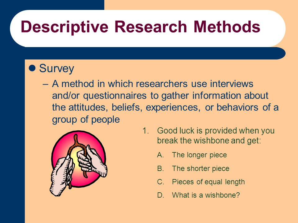 descriptive research methods definition Descriptive method is defined as a type of research used mainly inpsychology the patient is observed and notations are made, butbehavior is not influenced by the observer.