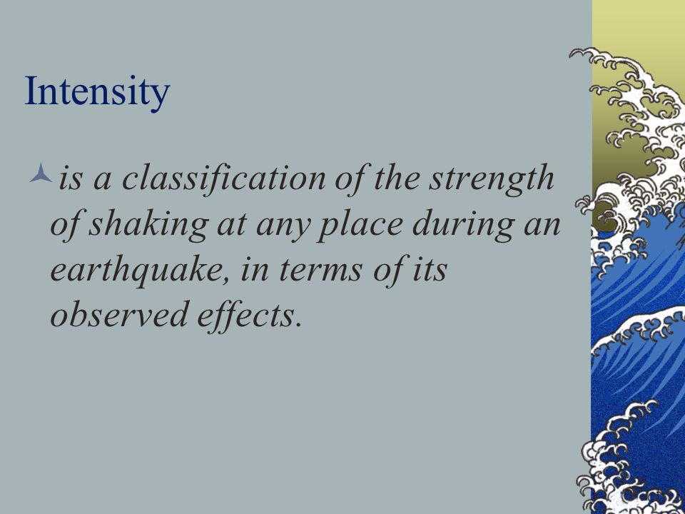 Intensity is a classification of the strength of shaking at any place during an earthquake, in terms of its observed effects.