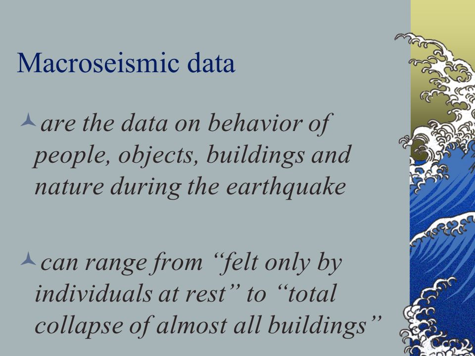 Macroseismic data are the data on behavior of people, objects, buildings and nature during the earthquake.
