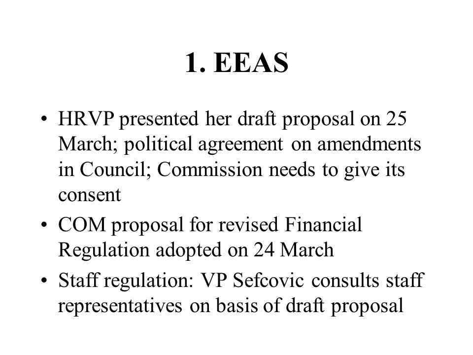 1. EEAS HRVP presented her draft proposal on 25 March; political agreement on amendments in Council; Commission needs to give its consent.