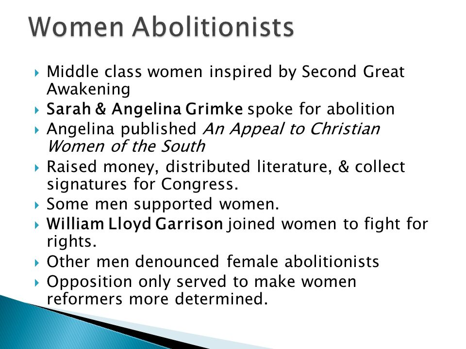 Women Abolitionists Middle class women inspired by Second Great Awakening. Sarah & Angelina Grimke spoke for abolition.