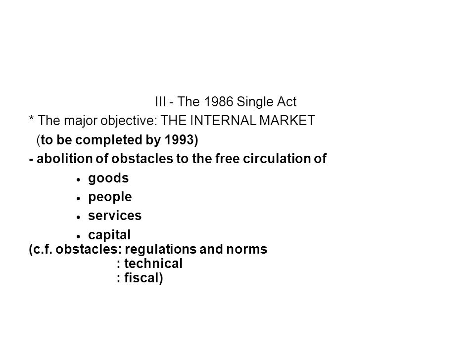 III - The 1986 Single Act * The major objective: THE INTERNAL MARKET. (to be completed by 1993) - abolition of obstacles to the free circulation of.