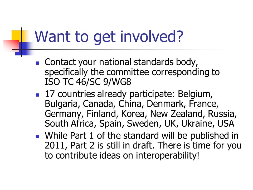 Want to get involved Contact your national standards body, specifically the committee corresponding to ISO TC 46/SC 9/WG8.