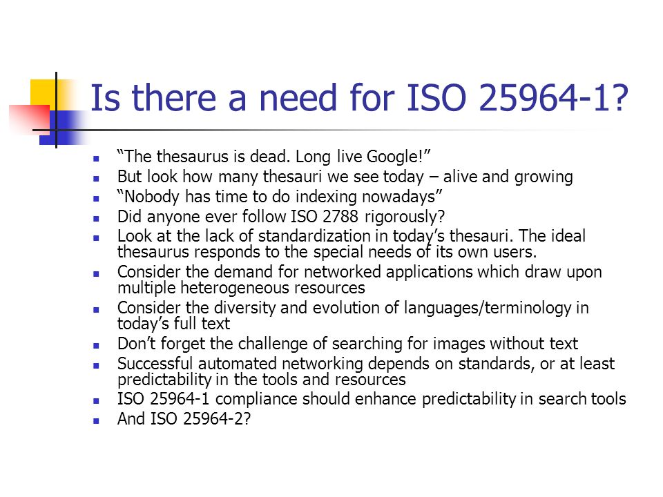 Is there a need for ISO 25964-1 The thesaurus is dead. Long live Google! But look how many thesauri we see today – alive and growing.