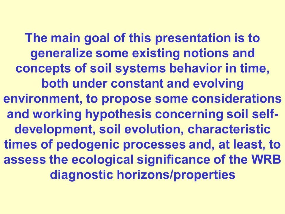The main goal of this presentation is to generalize some existing notions and concepts of soil systems behavior in time, both under constant and evolving environment, to propose some considerations and working hypothesis concerning soil self-development, soil evolution, characteristic times of pedogenic processes and, at least, to assess the ecological significance of the WRB diagnostic horizons/properties