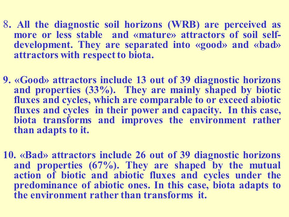 8. All the diagnostic soil horizons (WRB) are perceived as more or less stable and «mature» attractors of soil self-development. They are separated into «good» and «bad» attractors with respect to biota.