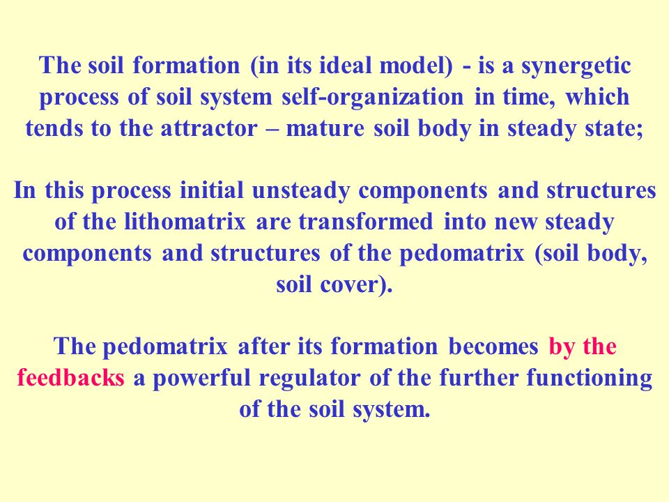 The soil formation (in its ideal model) - is a synergetic process of soil system self-organization in time, which tends to the attractor – mature soil body in steady state; In this process initial unsteady components and structures of the lithomatrix are transformed into new steady components and structures of the pedomatrix (soil body, soil cover).