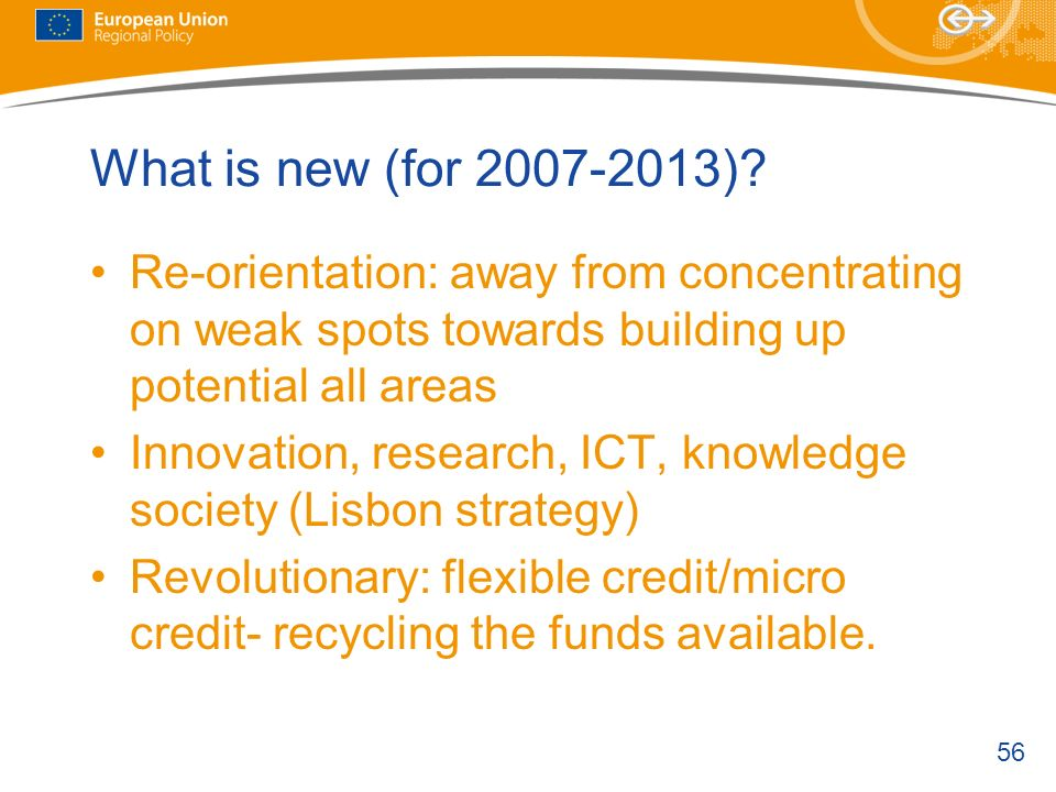 What is new (for 2007-2013) Re-orientation: away from concentrating on weak spots towards building up potential all areas.
