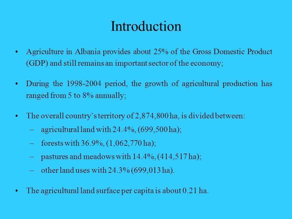 Introduction Agriculture in Albania provides about 25% of the Gross Domestic Product (GDP) and still remains an important sector of the economy;