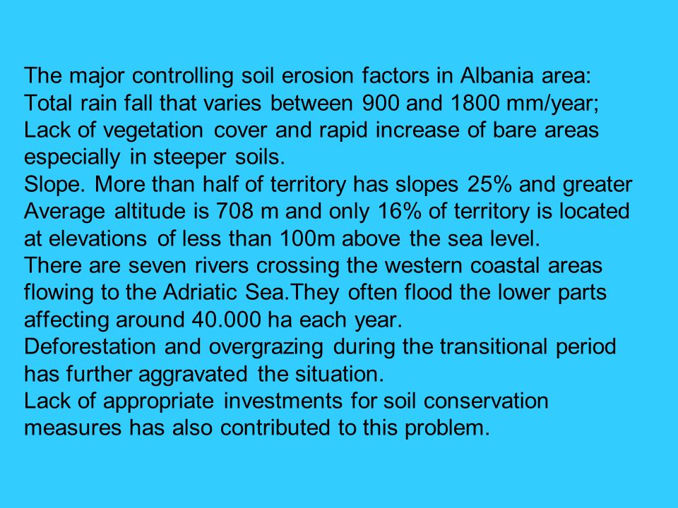 The major controlling soil erosion factors in Albania area: Total rain fall that varies between 900 and 1800 mm/year; Lack of vegetation cover and rapid increase of bare areas especially in steeper soils.