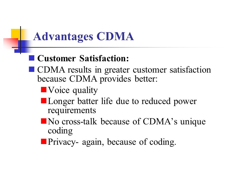 advantages and disadvantages of cdma Disadvantages to cdma are your handset can only be used with the provider that you got the phone from should your phone brake under contract but out of warranty, getting a new phone from the .
