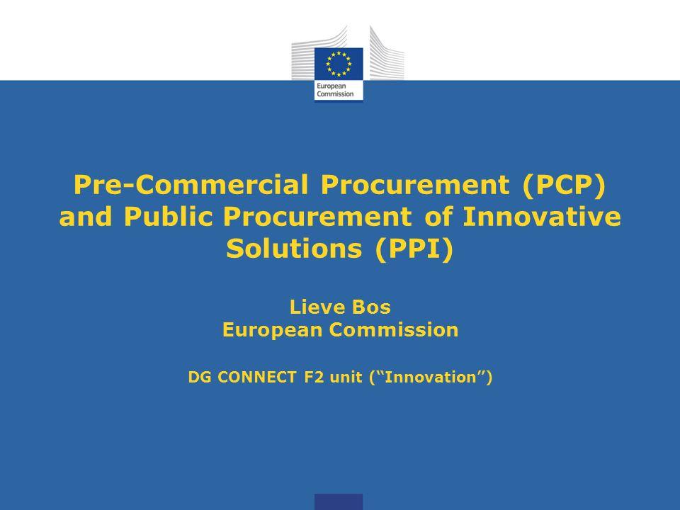 Pre-Commercial Procurement (PCP) and Public Procurement of Innovative Solutions (PPI) Lieve Bos European Commission DG CONNECT F2 unit ( Innovation )