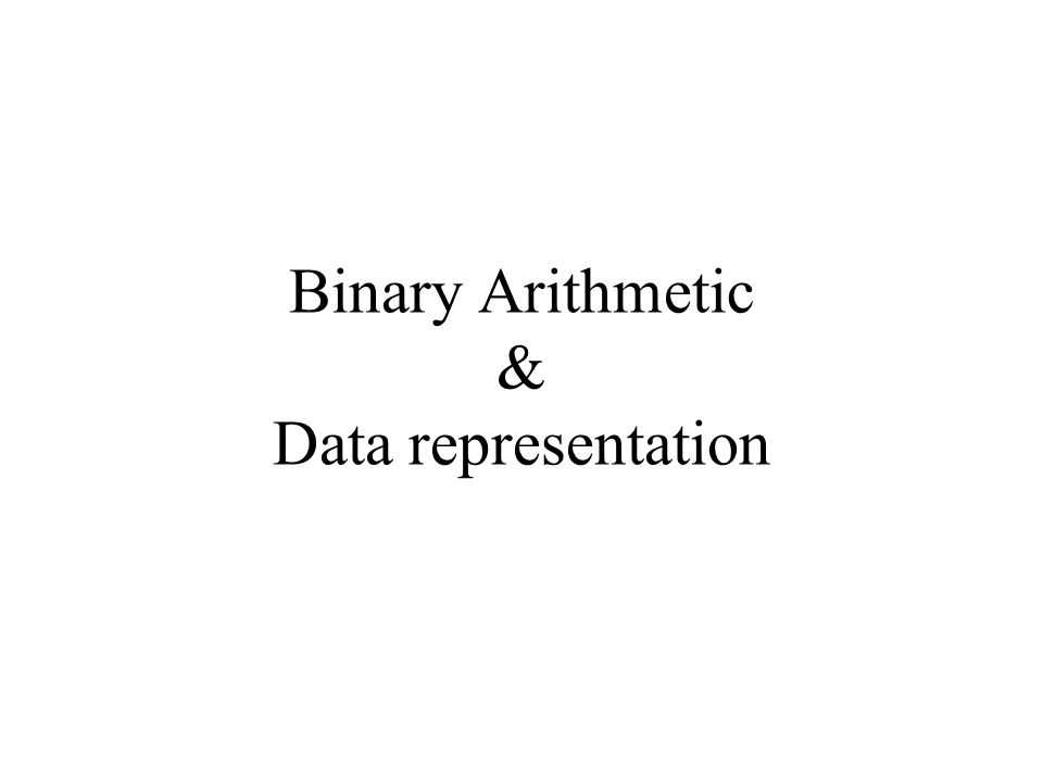 Binary Arithmetic & Data representation