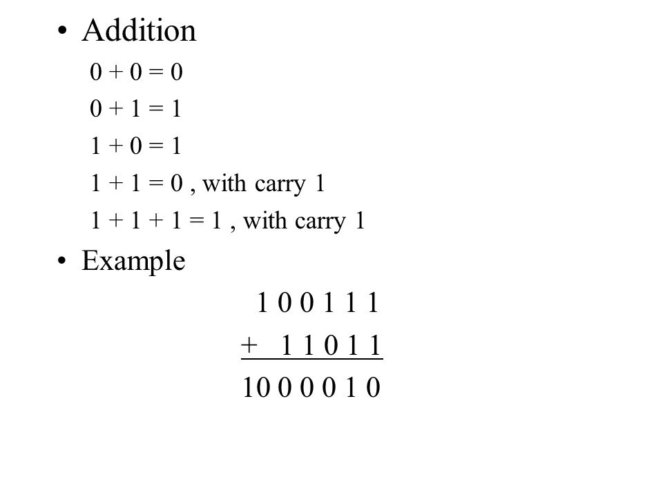 Addition 0 + 0 = 0. 0 + 1 = 1. 1 + 0 = 1. 1 + 1 = 0 , with carry 1. 1 + 1 + 1 = 1 , with carry 1.