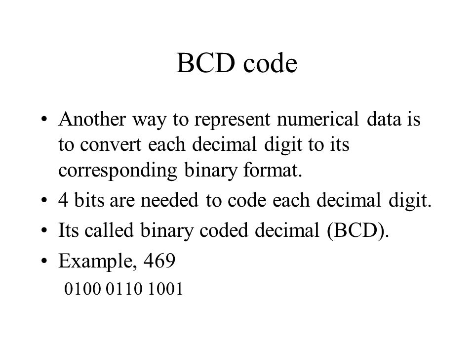 BCD code Another way to represent numerical data is to convert each decimal digit to its corresponding binary format.