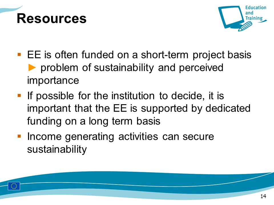 Resources EE is often funded on a short-term project basis ► problem of sustainability and perceived importance.