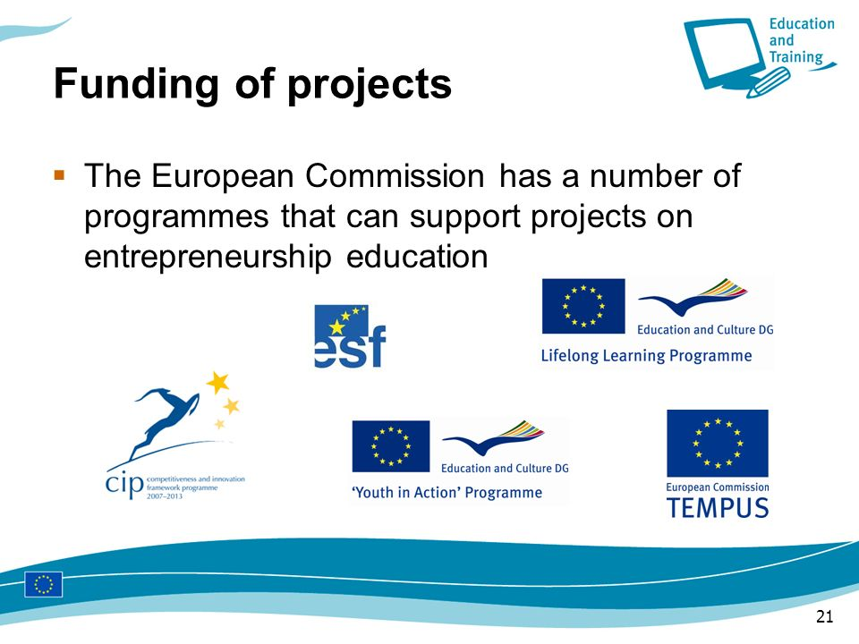 Funding of projects The European Commission has a number of programmes that can support projects on entrepreneurship education.