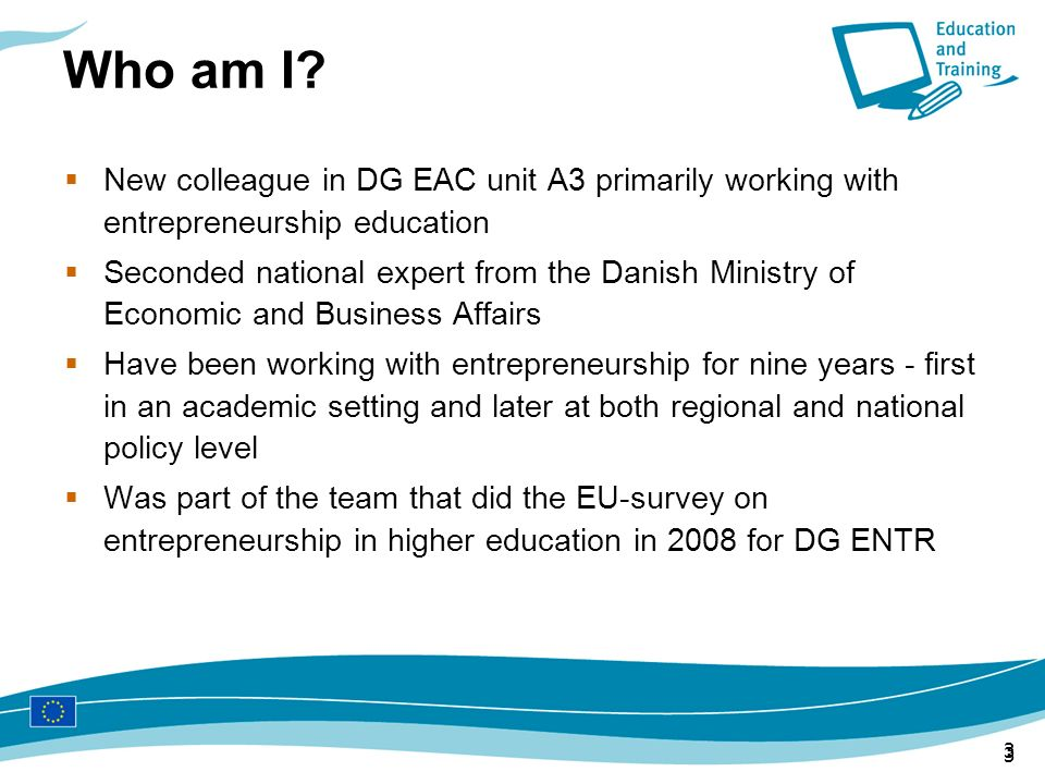 Who am I New colleague in DG EAC unit A3 primarily working with entrepreneurship education.