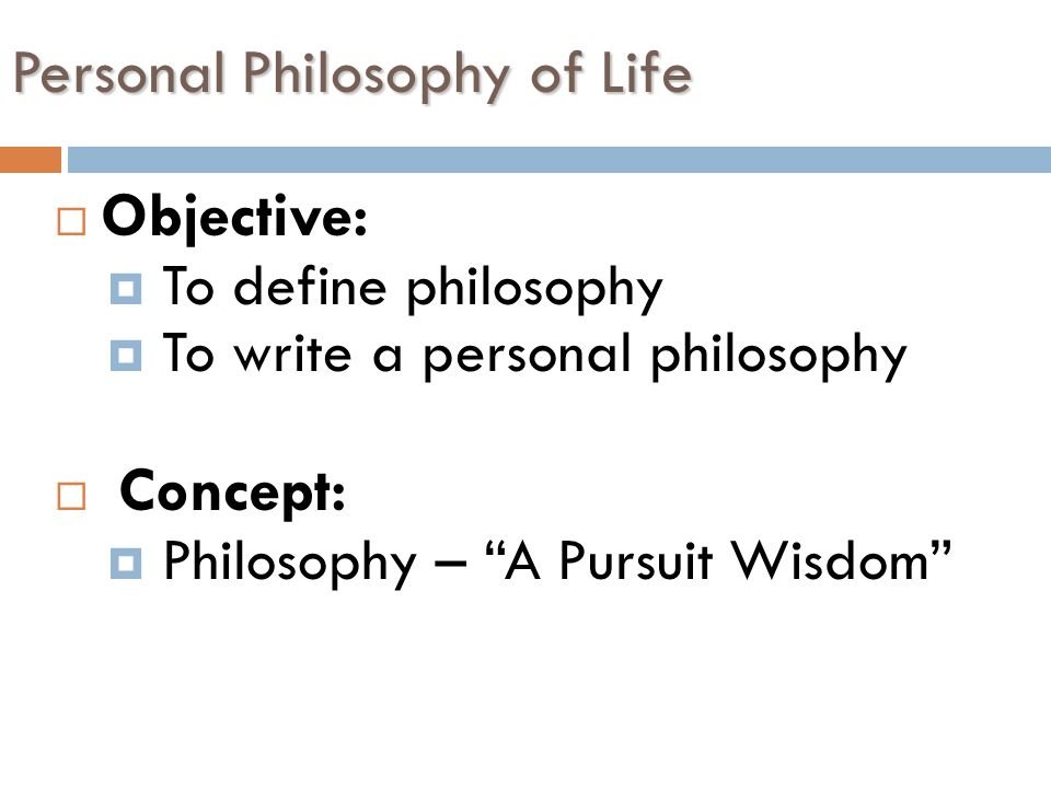 a personal philosophy of life The ways in which we seek meaning from the world are many and varied, but  they can be understood from a few, very distinct perspectives.