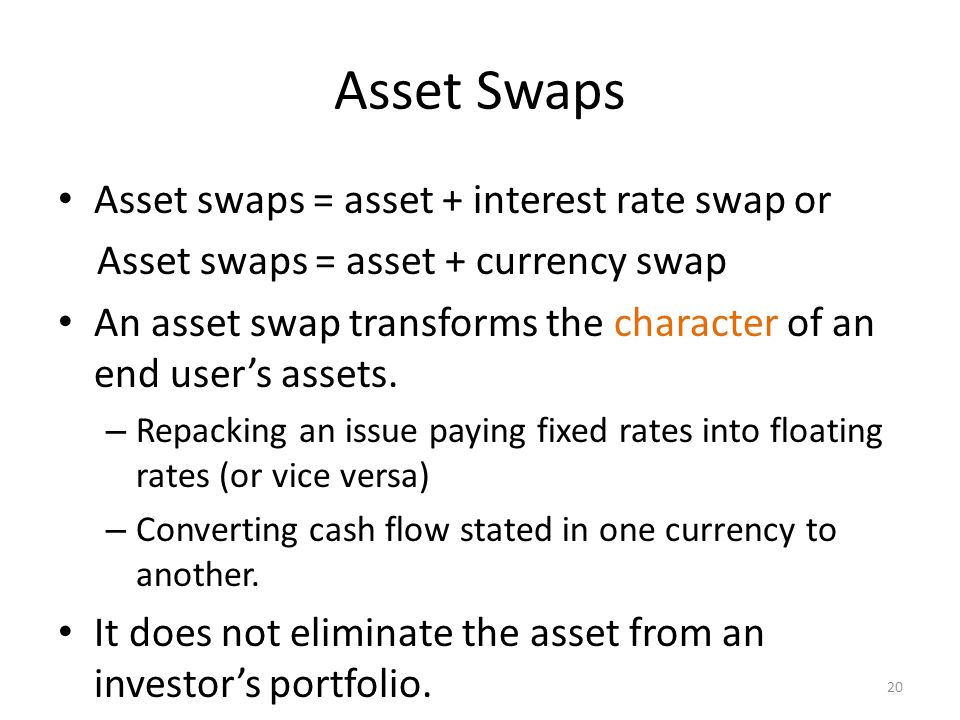 asset swaps Taking the concept of a matched-maturity asset swap one step further, we can offset all of the cash-flows of a bond exactly – ie including the fixed rate when we do so, we transfer the yield spread (or more aptly, the credit spread ) onto the floating libor leg of the swap.