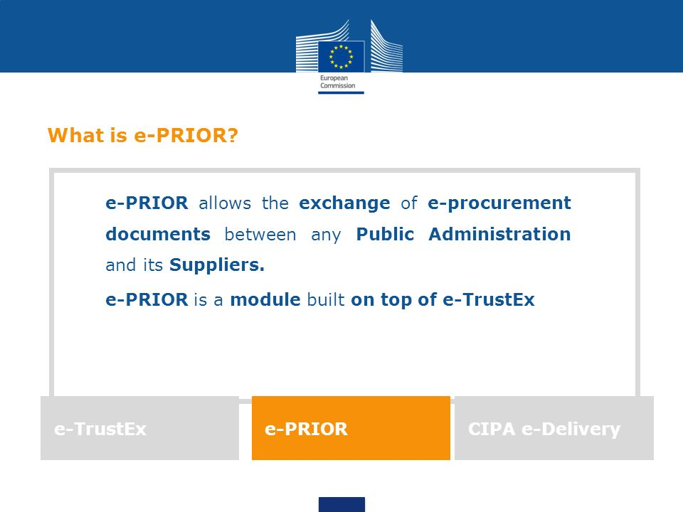What is e-PRIOR e-PRIOR allows the exchange of e-procurement documents between any Public Administration and its Suppliers.