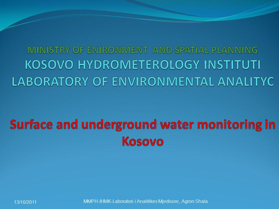 MINISTRY OF ENIRONMENT AND SPATIAL PLANNING KOSOVO HYDROMETEROLOGY INSTITUTI LABORATORY OF ENVIRONMENTAL ANALITYC Surface and underground water monitoring in Kosovo
